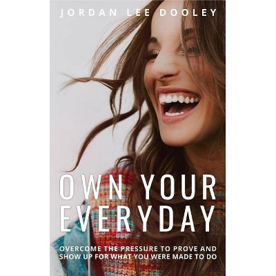 Own Your Everyday : Overcome the Pressure to Prove and Show Up for What You Were Made to Do - by Jordan Lee Dooley (Hardcover)