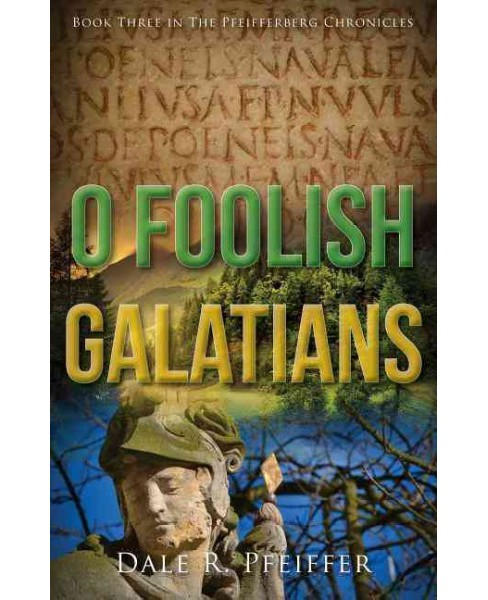 O Foolish Galatians : Book Three in the Pfeifferberg Chronicles (Paperback) (Dale Pfeiffer) - image 1 of 1