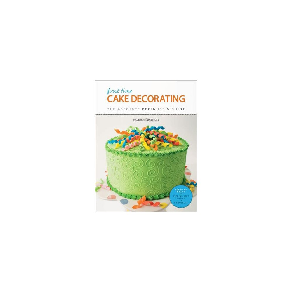 First Time Cake Decorating : The Absolute Beginner's Guide - by Autumn Carpenter (Paperback)