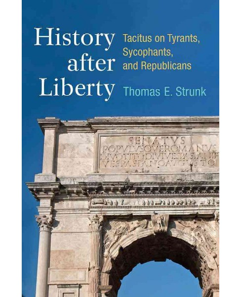 History After Liberty : Tacitus on Tyrants, Sycophants, and Republicans (Hardcover) (Thomas E. Strunk) - image 1 of 1