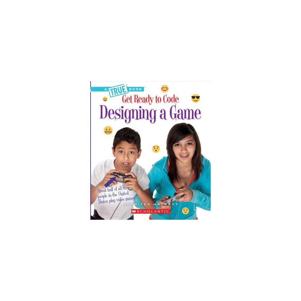 Designing a Game - (True Books) by Jennifer Hackett (Paperback)