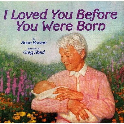 I Loved You Before You Were Born - by Anne Bowen (Hardcover)