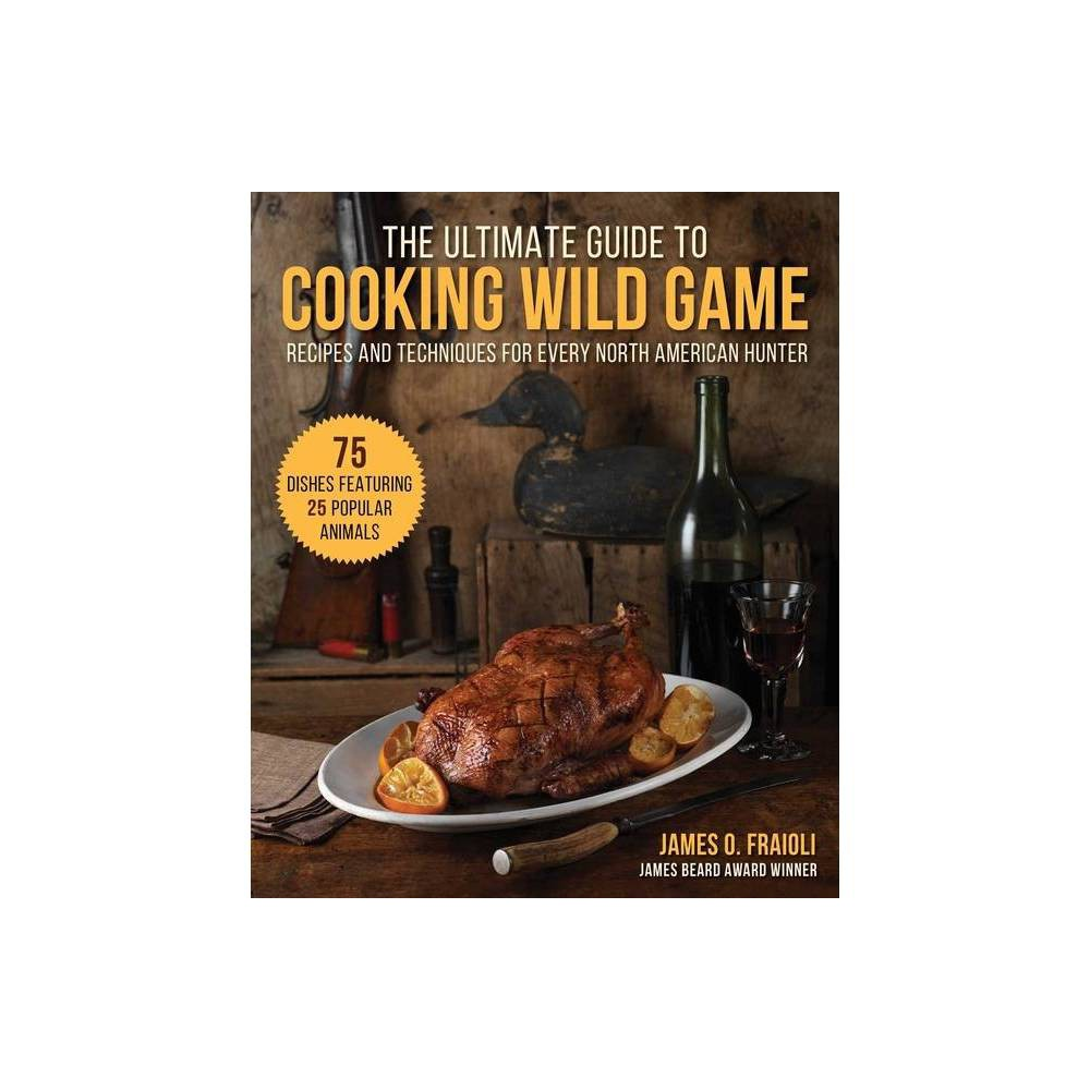 The Ultimate Guide To Cooking Wild Game By James O Fraioli Hardcover