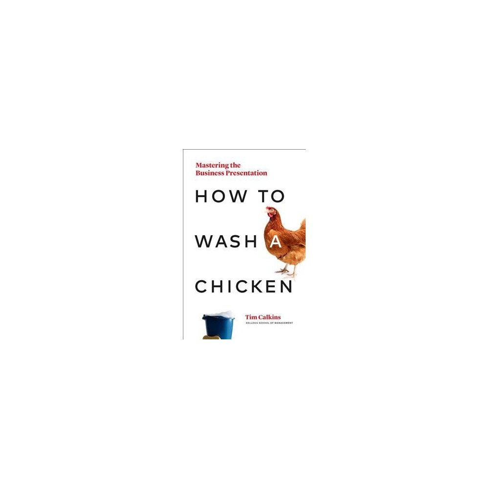 How to Wash a Chicken : Mastering the Business Presentation - by Tim Calkins (Hardcover)