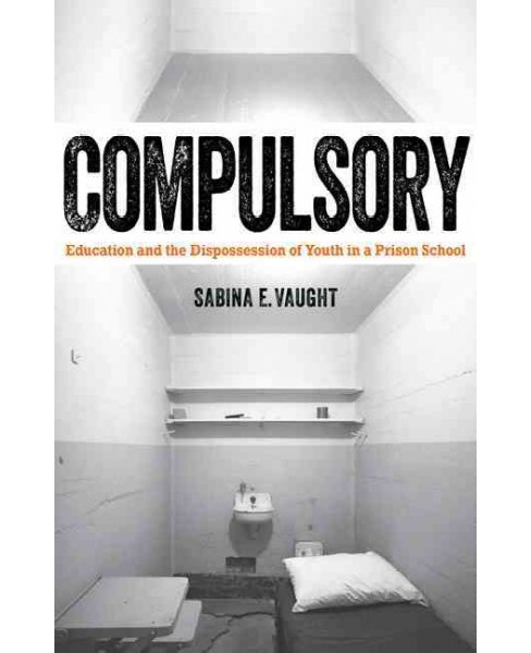 Compulsory : Education and the Dispossession of Youth in a Prison School (Paperback) (Sabina E. Vaught) - image 1 of 1