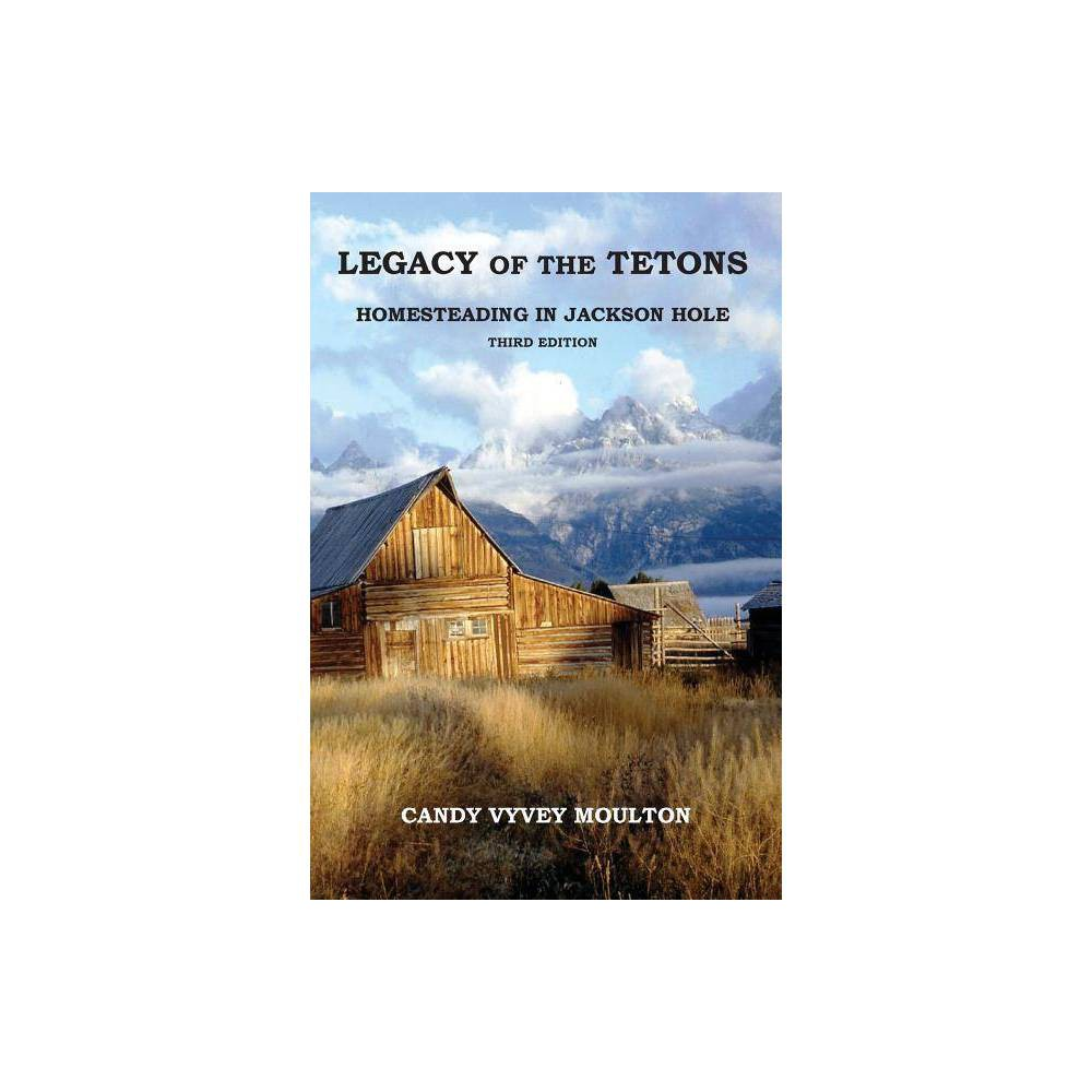 Legacy Of The Tetons By Candy Vyvey Moulton Paperback