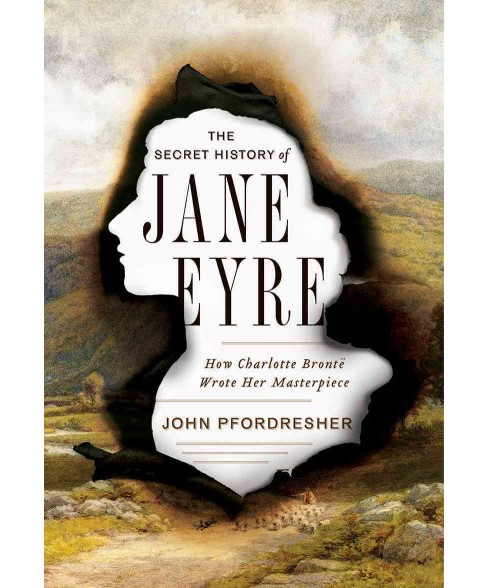 Secret History of Jane Eyre : How Charlotte Brontë Wrote Her Masterpiece -  (Hardcover) - image 1 of 1