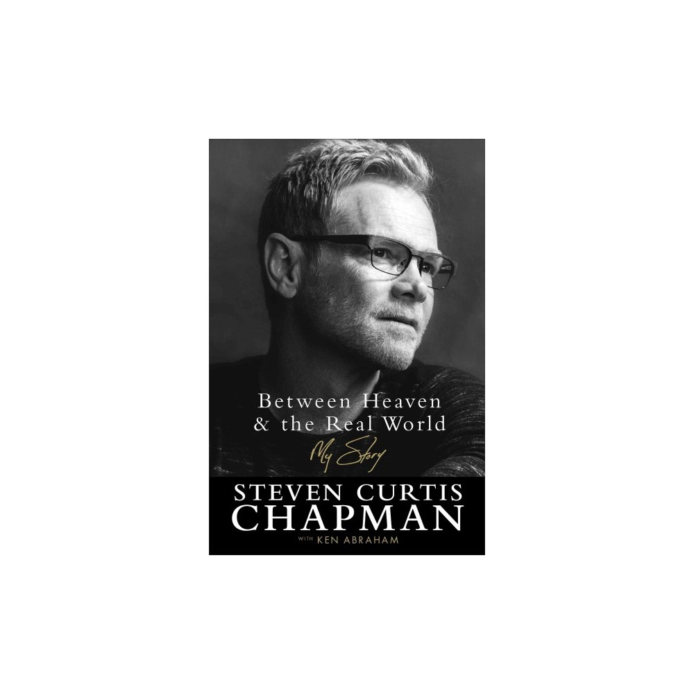 Between Heaven & the Real World : My Story (Hardcover) (Steven Curtis Chapman)