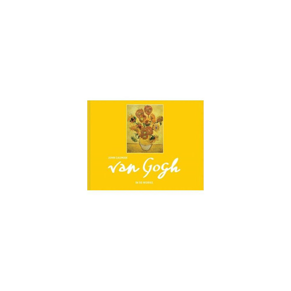 Van Gogh : In 50 Works - by John Cauman (Hardcover)