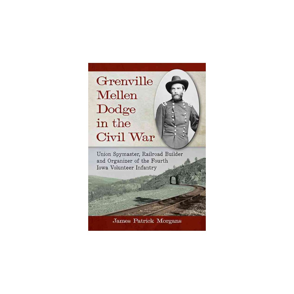 Grenville Mellen Dodge in the Civil War : Union Spymaster, Railroad Builder and Organizer of the Fourth