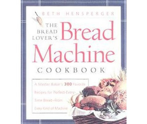 Bread Lover's Bread Machine Cookbook : A Master Baker's 300 Favorite Recipes for Perfect-Every-Time - image 1 of 1