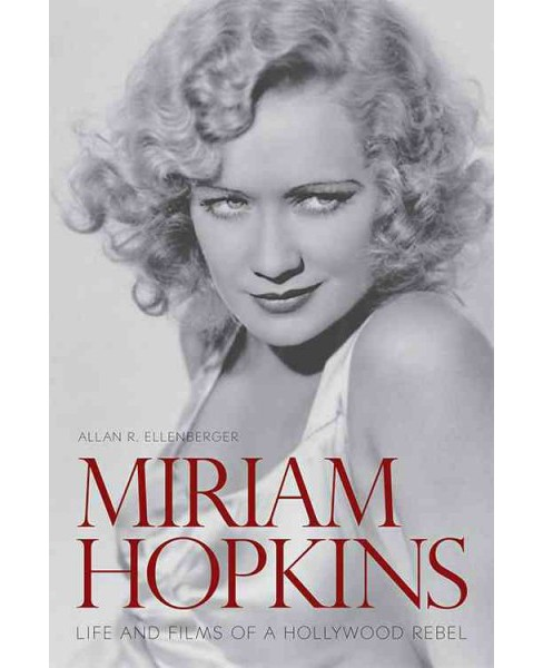 Miriam Hopkins : Life and Films of a Hollywood Rebel (Hardcover) (Allan R. Ellenberger) - image 1 of 1