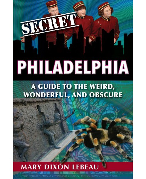 Secret Philadelphia : A Guide to the Weird, Wonderful, and Obscure -  by Mary Dixon Lebeau (Paperback) - image 1 of 1