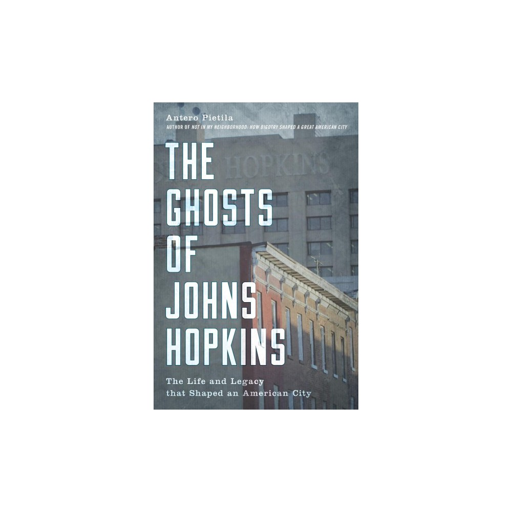 Ghosts of Johns Hopkins : The Life and Legacy That Shaped an American City - (Hardcover)