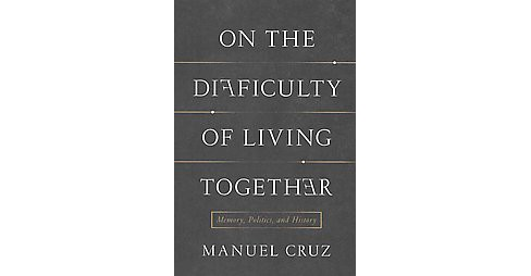 On the Difficulty of Living Together : Memory, Politics, and History (Hardcover) (Manuel Cruz) - image 1 of 1