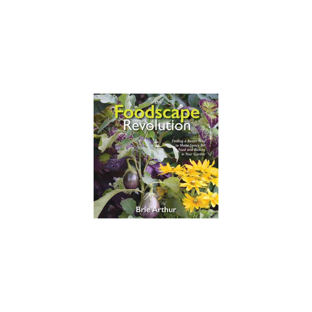 Foodscape Revolution : Finding a Better Way to Make Space for Food and Beauty in Your Garden (Hardcover)