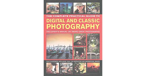 Complete Practical Guide to Digital and Classic Photography : The Expert's Manual to Taking Great - image 1 of 1