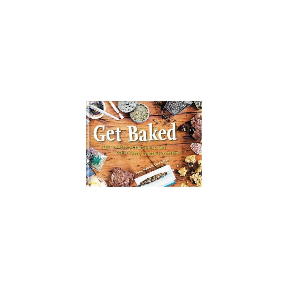 Get Baked : Space Cakes, Pot Brownies, and Other Tasty Cannabis Creations - (Hardcover)
