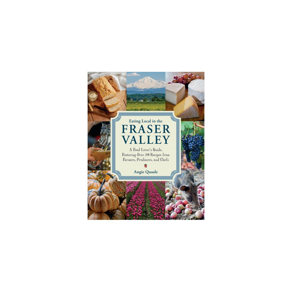 Eating Local in the Fraser Valley : A Food-Lover's Guide, Featuring over 70 Recipes from Farmers,