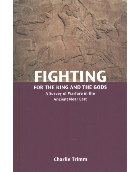 Fighting for the King and the Gods : A Survey of Warfare in the Ancient Near East -  (Hardcover) - image 1 of 1