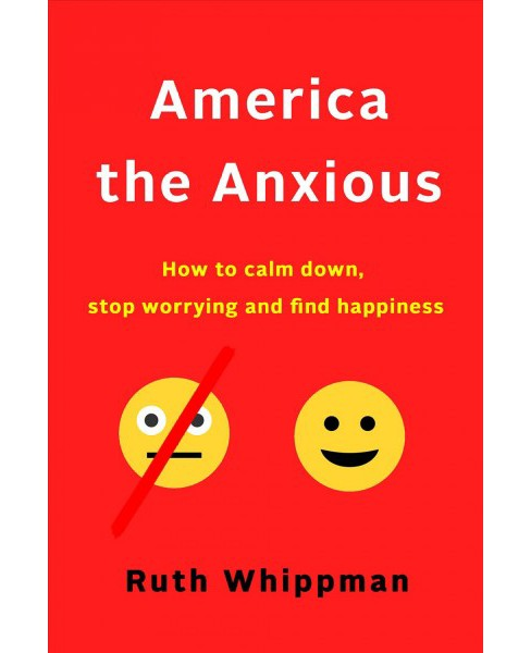 America the Anxious : Why Our Search for Happiness Is Driving Us Crazy and How to Find It for Real - image 1 of 1
