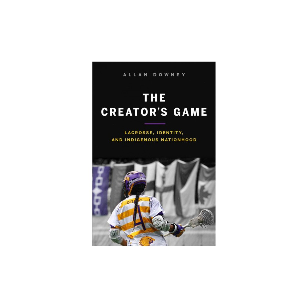 Creator's Game : Lacrosse, Identity, and Indigenous Nationhood - Reprint by Allan Downey (Paperback)