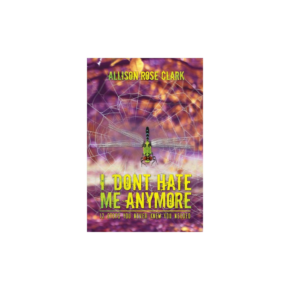 I Don't Hate Me Any More - by Allison Rose Clark (Paperback)
