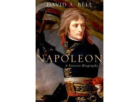 Napoleon : A Concise Biography (Hardcover) (David A. Bell) - image 1 of 1