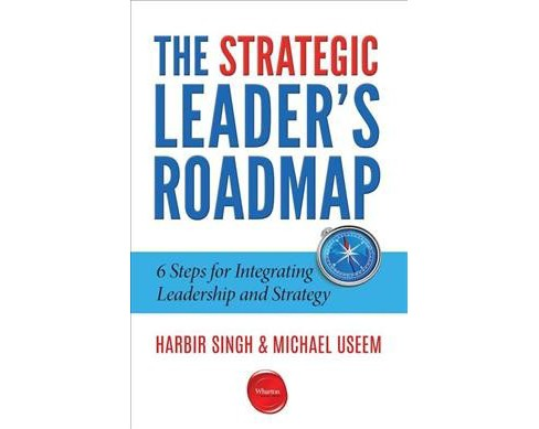 Strategic Leader's Roadmap : 6 Steps for Integrating Leadership and Strategy (Paperback) (Harbir Singh) - image 1 of 1