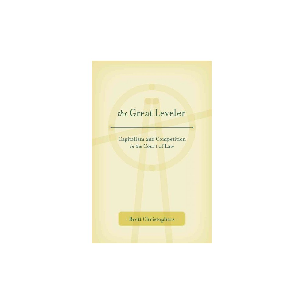 Great Leveler : Capitalism and Competition in the Court of Law (Hardcover) (Brett Christophers)