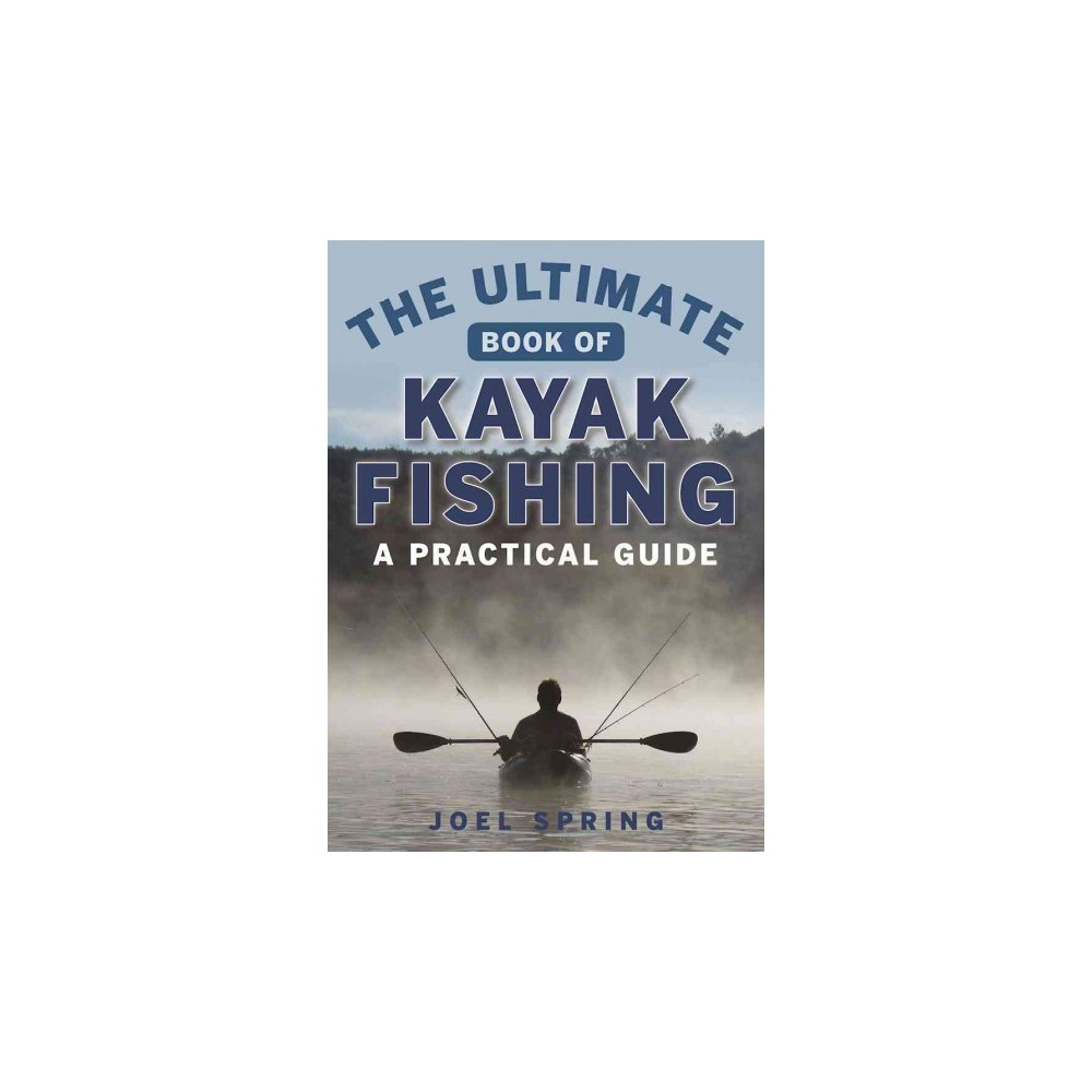 Ultimate Guide to Kayak Fishing : A Practical Guide (Paperback) (Joel Spring)