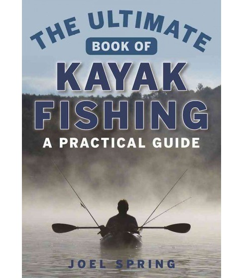 Ultimate Guide to Kayak Fishing : A Practical Guide (Paperback) (Joel Spring) - image 1 of 1