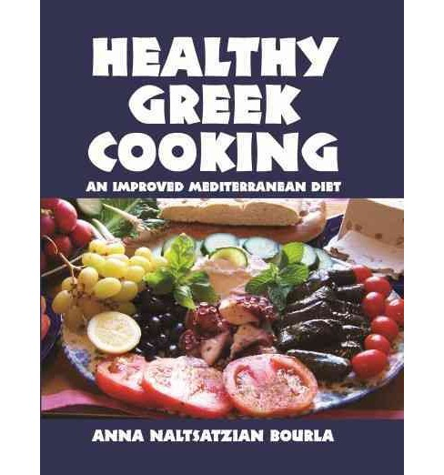 Healthy Greek Cooking : An Improved Mediterranean Diet (Hardcover) (Anna Naltsatzian Bourla) - image 1 of 1