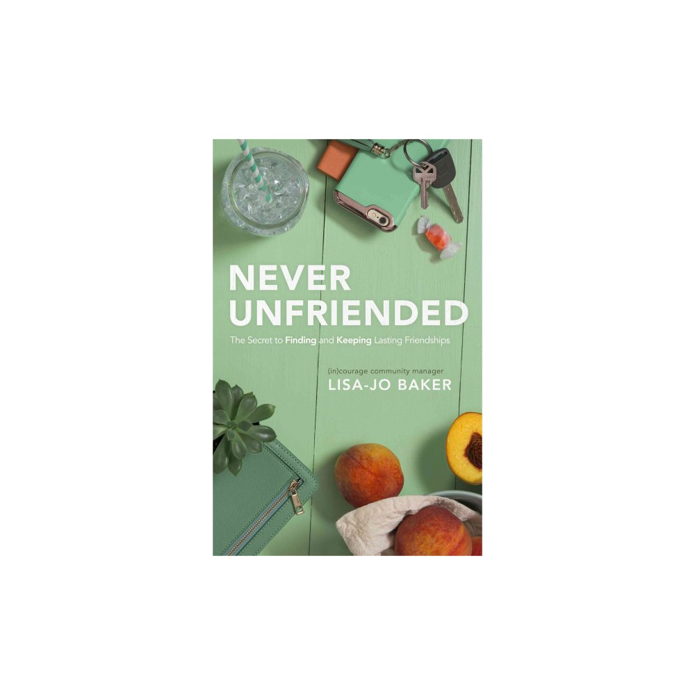 Never Unfriended : The Secret to Finding and Keeping Lasting Friendships (Paperback) (Lisa-jo Baker)