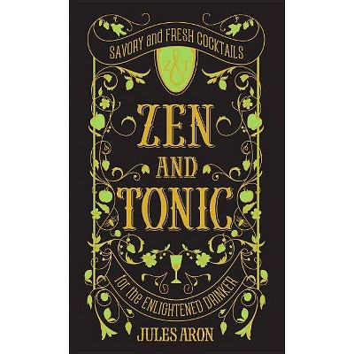 Zen and Tonic : Savory and Fresh Cocktails for the Enlightened Drinker (Hardcover)(Jules Aron)