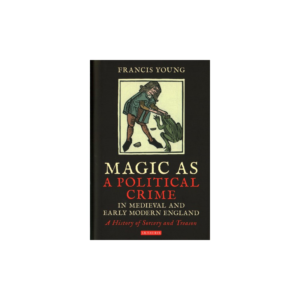Magic As a Political Crime in Medieval and Early Modern England : A History of Sorcery and Treason