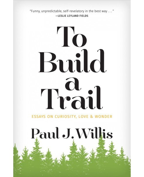 To Build a Trail : Essays on Curiosity, Love & Wonder -  by Paul J. Willis (Paperback) - image 1 of 1