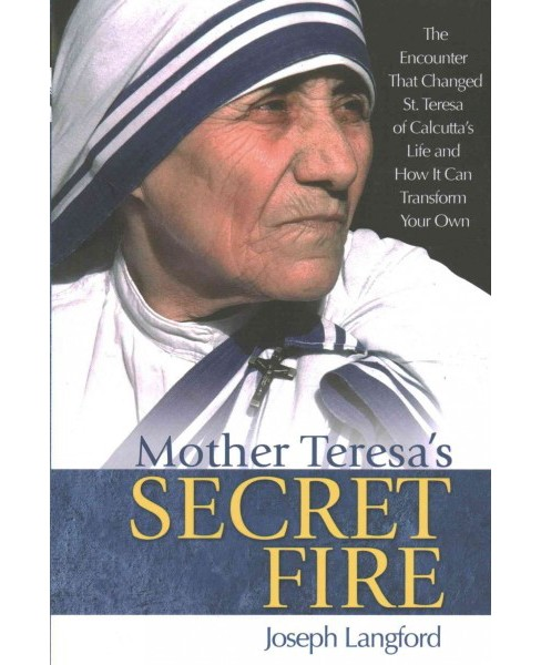 Mother Teresa's Secret Fire : The Encounter That Changed St. Teresa of Calcutta's Life, and How It Can - image 1 of 1