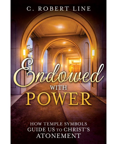 Endowed with Power : How Temple Symbols Guide Us to Christ's Atonement (Paperback) (C. Robert Line) - image 1 of 1