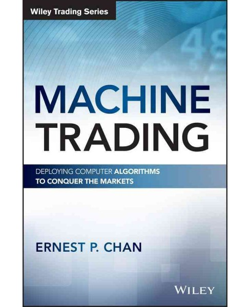 Machine Trading : Deploying Computer Algorithms to Conquer the Markets (Hardcover) (Ernest P. Chan) - image 1 of 1