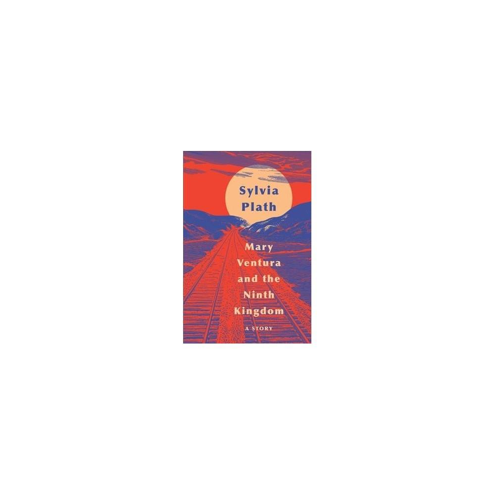 Mary Ventura and the Ninth Kingdom : A Story - by Sylvia Plath (Hardcover)