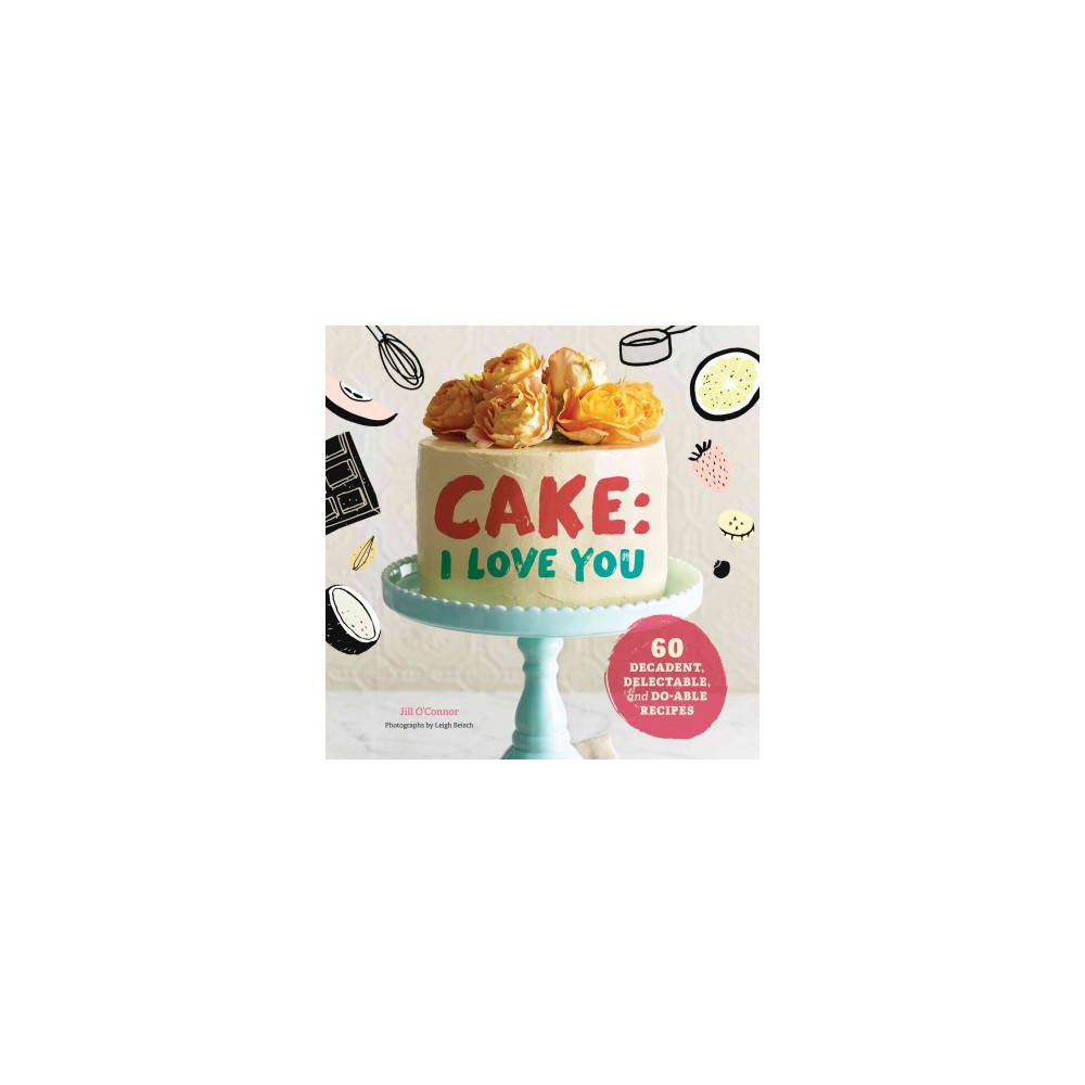 Cake, I Love You : Decadent, Delectable, and Do-Able Recipes (Hardcover) (Jill O'Connor)