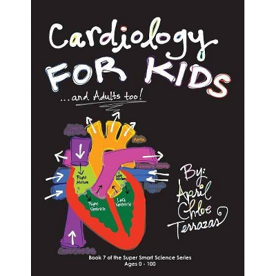 Cardiology for Kids ...and Adults Too! - by  April Chloe Terrazas (Paperback)