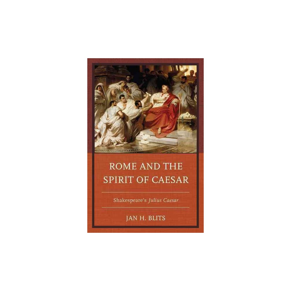Rome and the Spirit of Caesar : Shakespeare's Julius Caesar - by Jan H. Blits (Paperback)