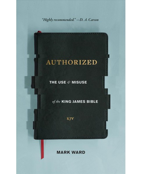Authorized : The Use and Misuse of the King James Bible (Paperback) (Mark Ward). - image 1 of 1