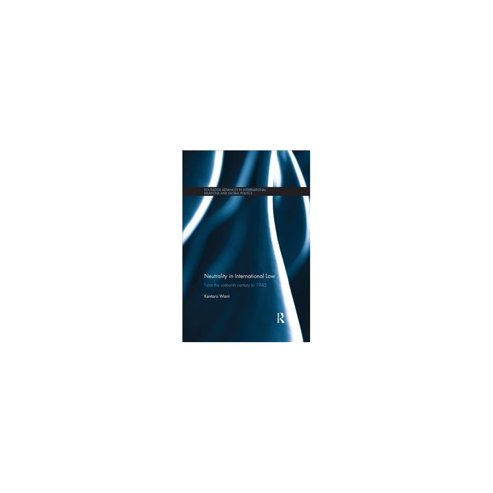 Neutrality in International Law : From the Sixteenth Century to 1945 - Reprint by Kentaro Wani