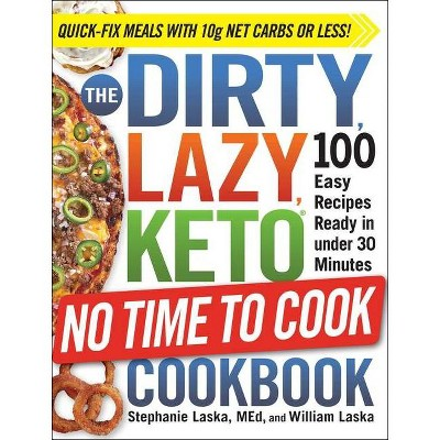 The Dirty, Lazy, Keto No Time to Cook Cookbook: 100 Easy Recipes Ready in Under 30 Minutes - by Stephanie Laska (Paperback)