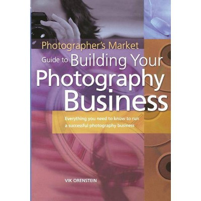 The Photographer's Market Guide to Building Your Photography Business - by  Vik Orenstein (Paperback)