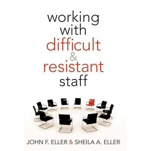 Working with Difficult & Resistant Staff - by  John F Eller & Sheila A Eller (Paperback) - image 1 of 1