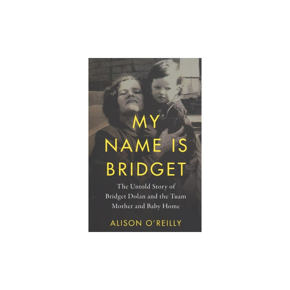 My Name Is Bridget : The Untold Story of Bridget Dolan and the Tuam Mothers and Baby Home - (Paperback)
